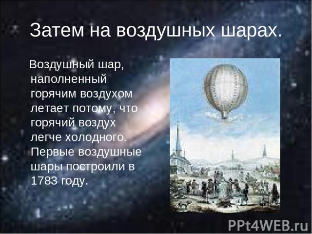 Затем на воздушных шарах. Воздушный шар, наполненный горячим воздухом летает потому, что горячий воздух легче холодного. Первые воздушные шары построили в 1783 году.