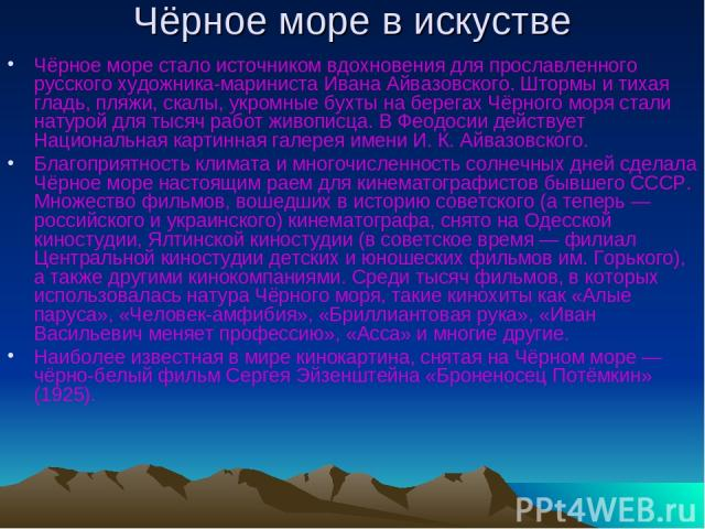 Чёрное море в искустве Чёрное море стало источником вдохновения для прославленного русского художника-мариниста Ивана Айвазовского. Штормы и тихая гладь, пляжи, скалы, укромные бухты на берегах Чёрного моря стали натурой для тысяч работ живописца. В…