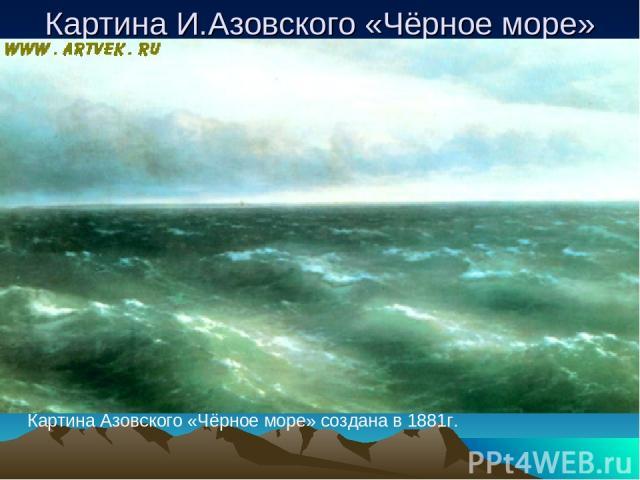 Картина И.Азовского «Чёрное море» Картина Азовского «Чёрное море» создана в 1881г.