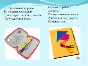 В этой узенькой коробке Ты найдешь карандаши, Ручки, перья, скрепки, кнопки, Что