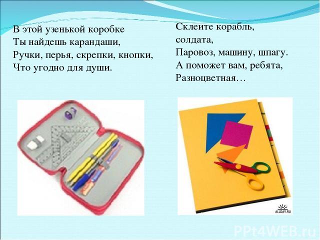 В этой узенькой коробке Ты найдешь карандаши, Ручки, перья, скрепки, кнопки, Что угодно для души. Склеите корабль, солдата, Паровоз, машину, шпагу. А поможет вам, ребята, Разноцветная…