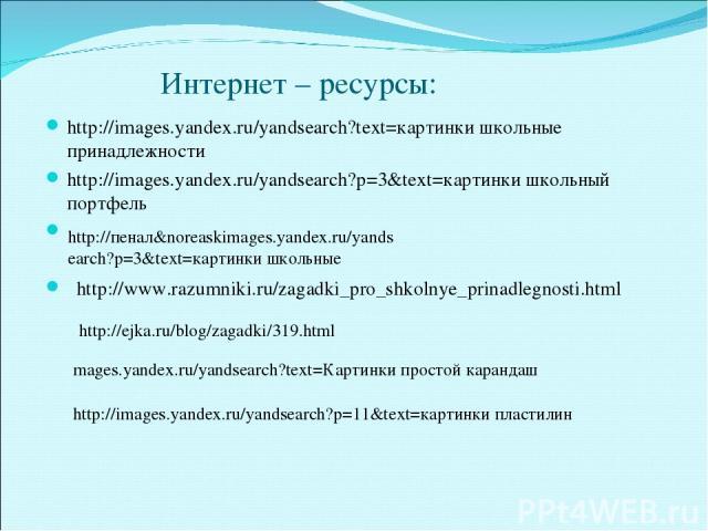 Интернет – ресурсы: http://images.yandex.ru/yandsearch?text=картинки школьные принадлежности http://images.yandex.ru/yandsearch?p=3&text=картинки школьный портфель http://www.razumniki.ru/zagadki_pro_shkolnye_prinadlegnosti.html http://пенал&noreask…