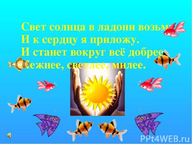 Свет солнца в ладони возьму И к сердцу я приложу. И станет вокруг всё добрее, Нежнее, светлее, милее.
