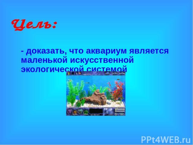 - доказать, что аквариум является маленькой искусственной экологической системой