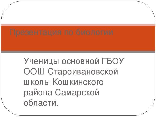 Ученицы основной ГБОУ ООШ Староивановской школы Кошкинского района Самарской области. Презентация по биологии
