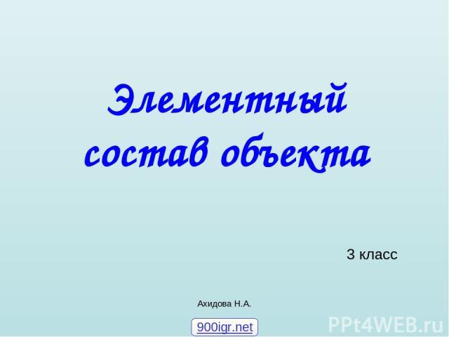 Ахидова Н.А. Элементный состав объекта 3 класс 900igr.net Ахидова Н.А.