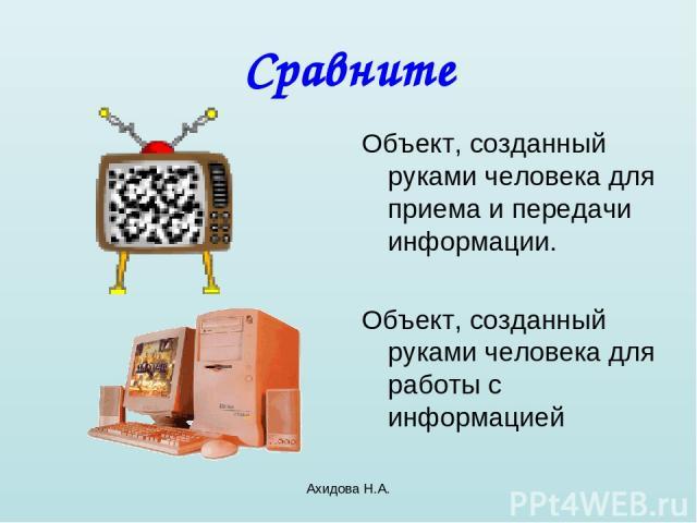 Ахидова Н.А. Сравните Объект, созданный руками человека для приема и передачи информации. Объект, созданный руками человека для работы с информацией Ахидова Н.А.