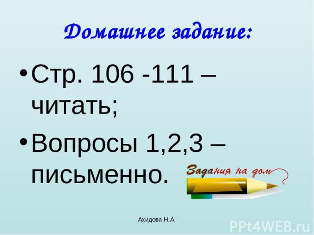 Ахидова Н.А. Домашнее задание: Стр. 106 -111 – читать; Вопросы 1,2,3 – письменно. Ахидова Н.А.