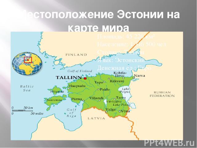 Местоположение Эстонии на карте мира Площадь: 45 226 км² Население: 1 316 500 чел Столица: Таллин Язык: Эстонский Денежная ед.: Евро Площадь: 45 226 км² Население: 1 316 500 чел Столица: Таллин Язык: Эстонский Денежная ед.: Евро