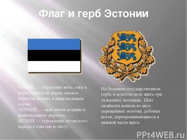 Флаг и герб Эстонии СИНИЙ— отражение неба, озер и моря эстонской земли, символ верности истине и национальным идеям; ЧЁРНЫЙ— цвет земли родины и национального сюртука; БЕЛЫЙ— стремление эстонского народа к счастью и свету. На большом государствен…