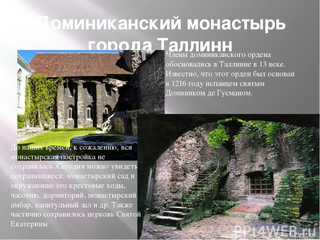Доминиканский монастырь города Таллинн Члены доминиканского ордена обосновались в Таллинне в 13 веке. Известно, что этот орден был основан в 1216 году испанцем святым Домиником де Гусманом. До наших времен, к сожалению, вся монастырская постройка не…