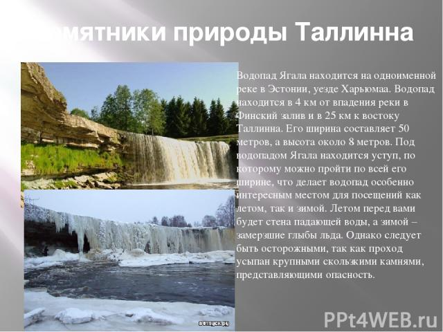 Памятники природы Таллинна Водопад Ягала находится на одноименной реке в Эстонии, уезде Харьюмаа. Водопад находится в 4 км от впадения реки в Финский залив и в 25 км к востоку Таллинна. Его ширина составляет 50 метров, а высота около 8 метров. Под в…