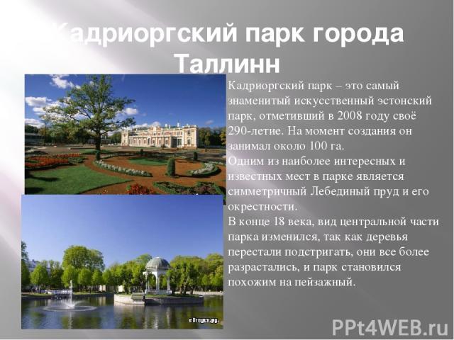 Кадриоргский парк города Таллинн Кадриоргский парк – это самый знаменитый искусственный эстонский парк, отметивший в 2008 году своё 290-летие. На момент создания он занимал около 100 га. Одним из наиболее интересных и известных мест в парке является…