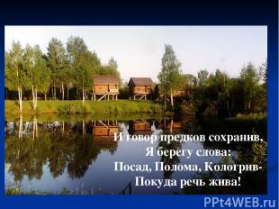 И говор предков сохранив, Я берегу слова: Посад, Полома, Кологрив- Покуда речь ж