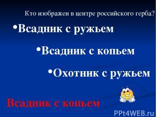 Кто изображен в центре российского герба? Всадник с копьем Охотник с ружьем Всад