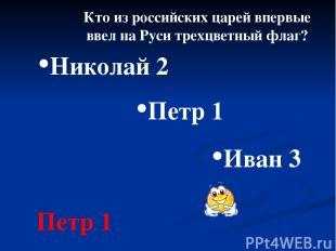 Кто из российских царей впервые ввел на Руси трехцветный флаг? Петр 1 Николай 2