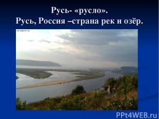 Русь- «русло». Русь, Россия –страна рек и озёр.