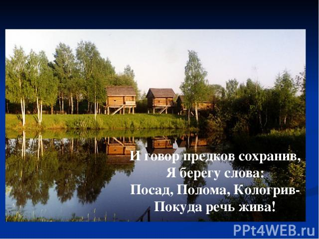 И говор предков сохранив, Я берегу слова: Посад, Полома, Кологрив- Покуда речь жива!