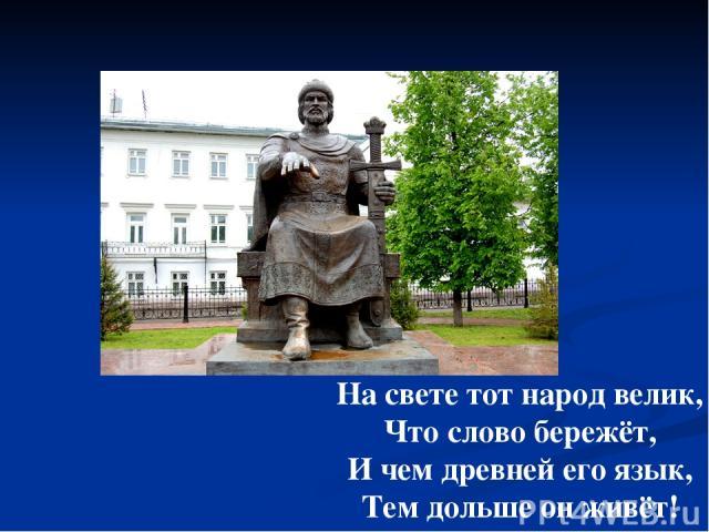 На свете тот народ велик, Что слово бережёт, И чем древней его язык, Тем дольше он живёт!