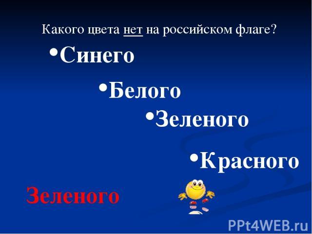 Какого цвета нет на российском флаге? Синего Белого Зеленого Красного Зеленого