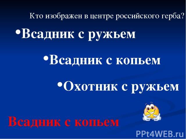 Кто изображен в центре российского герба? Всадник с копьем Охотник с ружьем Всадник с ружьем Всадник с копьем