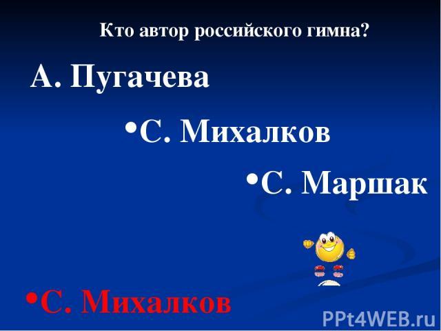 Кто автор российского гимна? А. Пугачева С. Маршак С. Михалков С. Михалков