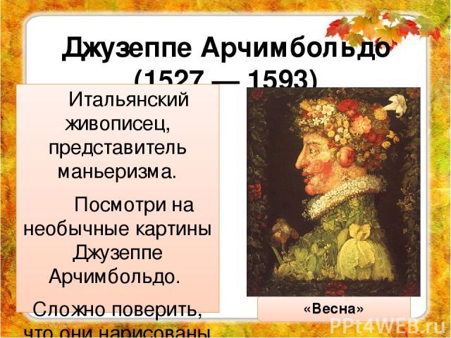 Джузеппе Арчимбольдо (1527 — 1593) Итальянский живописец, представитель маньеризма. Посмотри на необычные картины Джузеппе Арчимбольдо. Сложно поверить, что они нарисованы красками, а не собраны из природных материалов. «Весна»