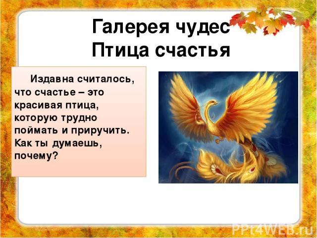 Издавна считалось, что счастье – это красивая птица, которую трудно поймать и приручить. Как ты думаешь, почему? Галерея чудес Птица счастья