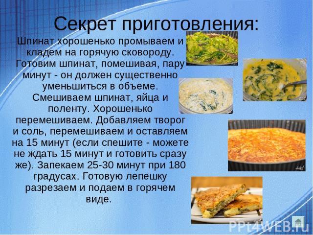 Секрет приготовления: Шпинат хорошенько промываем и кладем на горячую сковороду. Готовим шпинат, помешивая, пару минут - он должен существенно уменьшиться в объеме. Смешиваем шпинат, яйца и поленту. Хорошенько перемешиваем. Добавляем творог и соль, …