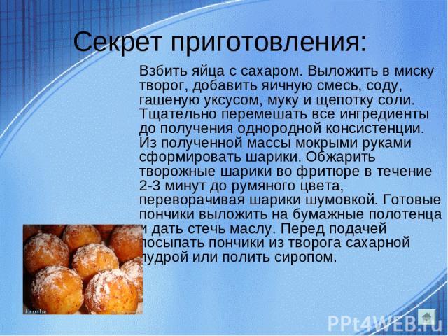 Секрет приготовления: Взбить яйца с сахаром. Выложить в миску творог, добавить яичную смесь, соду, гашеную уксусом, муку и щепотку соли. Тщательно перемешать все ингредиенты до получения однородной консистенции. Из полученной массы мокрыми руками сф…
