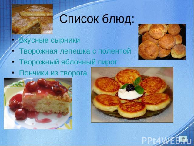 Список блюд: Вкусные сырники Творожная лепешка с полентой Творожный яблочный пирог Пончики из творога