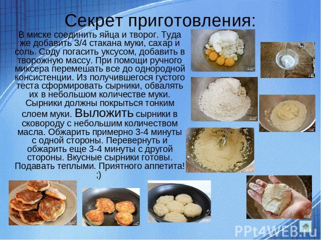 Секрет приготовления: В миске соединить яйца и творог. Туда же добавить 3/4 стакана муки, сахар и соль. Соду погасить уксусом, добавить в творожную массу. При помощи ручного миксера перемешать все до однородной консистенции. Из получившегося густого…