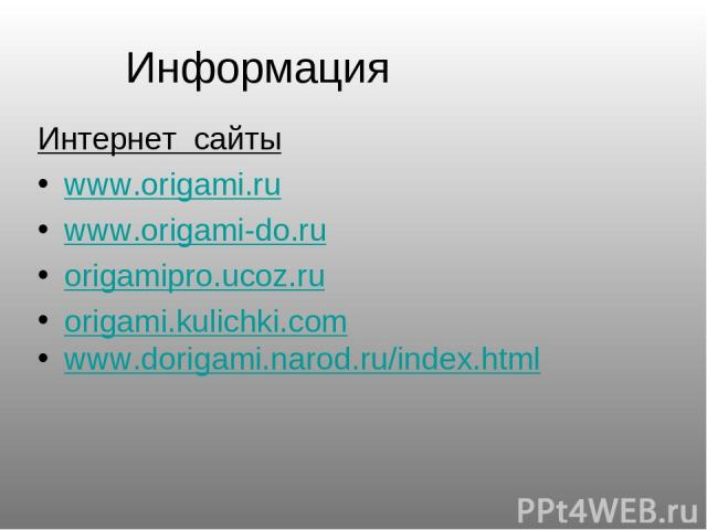 Информация Интернет сайты www.origami.ru www.origami-do.ru origamipro.ucoz.ru origami.kulichki.com www.dorigami.narod.ru/index.html