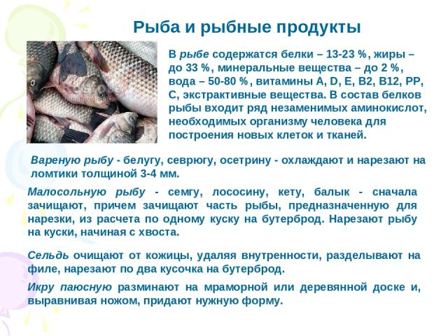 Рыба и рыбные продукты Вареную рыбу - белугу, севрюгу, осетрину - охлаждают и нарезают на ломтики толщиной 3-4 мм. Малосольную рыбу - семгу, лососину, кету, балык - сначала зачищают, причем зачищают часть рыбы, предназначенную для нарезки, из расчет…