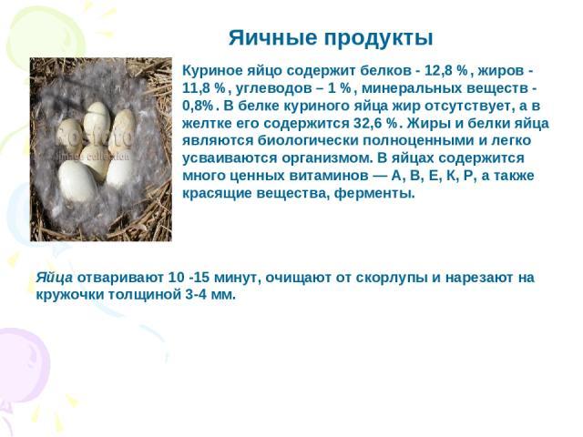Яичные продукты Куриное яйцо содержит белков - 12,8 %, жиров - 11,8 %, углеводов – 1 %, минеральных веществ - 0,8%. В белке куриного яйца жир отсутствует, а в желтке его содержится 32,6 %. Жиры и белки яйца являются биологически полноценными и легко…