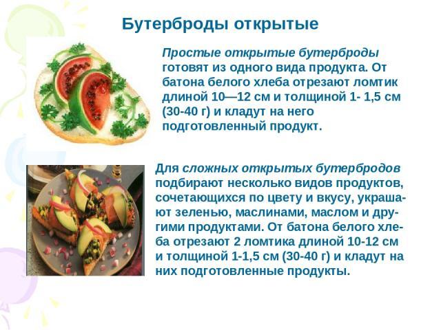 Бутерброды открытые Для сложных открытых бутербродов подбирают несколько видов продуктов, сочетающихся по цвету и вкусу, украша-ют зеленью, маслинами, маслом и дру-гими продуктами. От батона белого хле-ба отрезают 2 ломтика длиной 10-12 см и толщино…