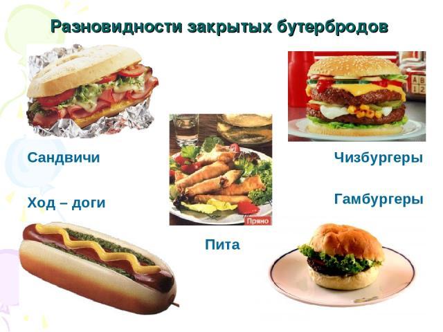 Разновидности закрытых бутербродов Чизбургеры Сандвичи Ход – доги Гамбургеры Пита
