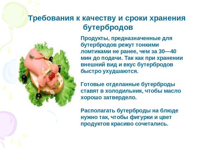 Продукты, предназначенные для бутербродов режут тонкими ломтиками не ранее, чем за 30—40 мин до подачи. Так как при хранении внешний вид и вкус бутербродов быстро ухудшаются. Готовые отделанные бутерброды ставят в холодильник, чтобы масло хорошо зат…