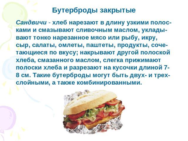 Бутерброды закрытые Сандвичи - хлеб нарезают в длину узкими полос-ками и смазывают сливочным маслом, уклады-вают тонко нарезанное мясо или рыбу, икру, сыр, салаты, омлеты, паштеты, продукты, соче-тающиеся по вкусу; накрывают другой полоской хлеба, с…