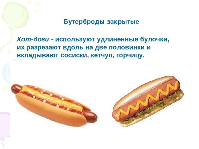 Хот-доги - используют удлиненные булочки, их разрезают вдоль на две половинки и вкладывают сосиски, кетчуп, горчицу. Бутерброды закрытые