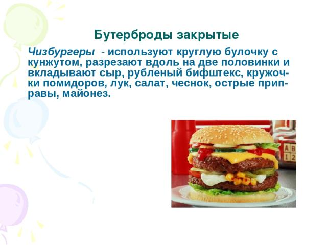 Чизбургеры - используют круглую булочку с кунжутом, разрезают вдоль на две половинки и вкладывают сыр, рубленый бифштекс, кружоч- ки помидоров, лук, салат, чеснок, острые прип- равы, майонез. Бутерброды закрытые