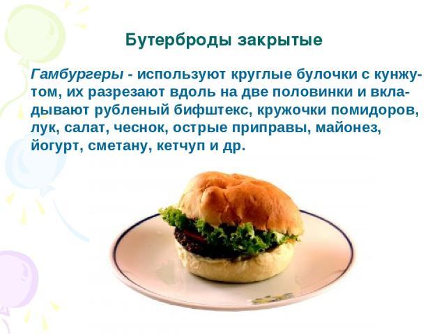 Гамбургеры - используют круглые булочки с кунжу- том, их разрезают вдоль на две половинки и вкла- дывают рубленый бифштекс, кружочки помидоров, лук, салат, чеснок, острые приправы, майонез, йогурт, сметану, кетчуп и др. Бутерброды закрытые
