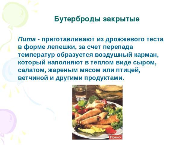 Бутерброды закрытые Пита - приготавливают из дрожжевого теста в форме лепешки, за счет перепада температур образуется воздушный карман, который наполняют в теплом виде сыром, салатом, жареным мясом или птицей, ветчиной и другими продуктами.