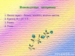 Используемые материалы 1. Нитки «ирис» - белого, зеленого, желтого цветов. 2. Кр