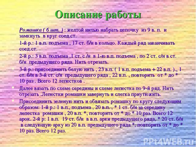 Описание работы Ромашка ( 6 шт. ) : желтой нитью набрать цепочку из 9 в. п. и замкнуть в круг соед.ст. 1-й р.: 1 в.п. подъема , 17 ст. б/н в кольцо. Каждый ряд заканчивать соед.ст. 2-й р.: 3 в.п. подъема ,1 ст. с /н в 1-ю в.п. подъема , по 2 ст. с/н…