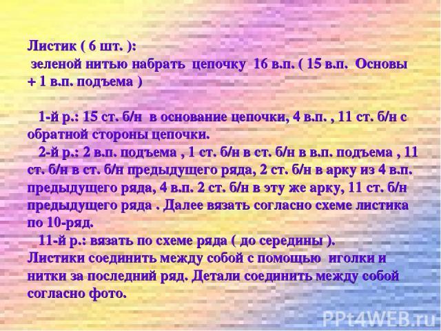 Листик ( 6 шт. ): зеленой нитью набрать цепочку 16 в.п. ( 15 в.п. Основы + 1 в.п. подъема ) 1-й р.: 15 ст. б/н в основание цепочки, 4 в.п. , 11 ст. б/н с обратной стороны цепочки. 2-й р.: 2 в.п. подъема , 1 ст. б/н в ст. б/н в в.п. подъема , 11 ст. …
