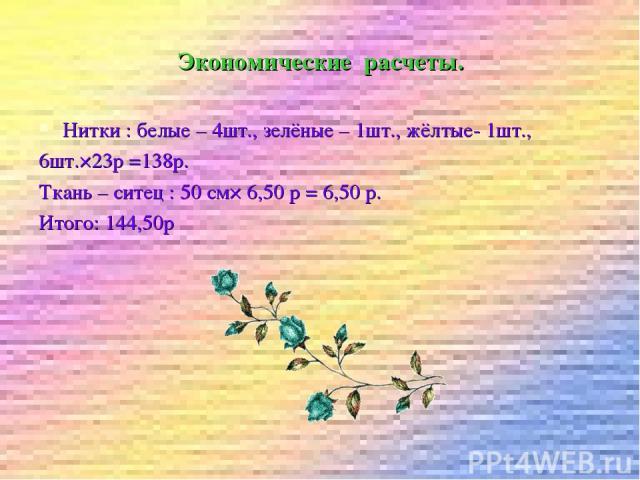 Экономические расчеты. Нитки : белые – 4шт., зелёные – 1шт., жёлтые- 1шт., 6шт.×23р =138р. Ткань – ситец : 50 см× 6,50 р = 6,50 р. Итого: 144,50р