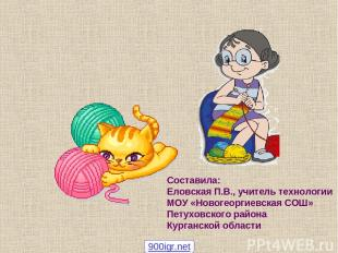 Составила: Еловская П.В., учитель технологии МОУ «Новогеоргиевская СОШ» Петуховс