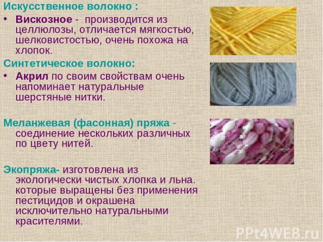 Искусственное волокно : Вискозное - производится из целлюлозы, отличается мягкостью, шелковистостью, очень похожа на хлопок. Синтетическое волокно: Акрил по своим свойствам очень напоминает натуральные шерстяные нитки. Меланжевая (фасонная) пряжа - …