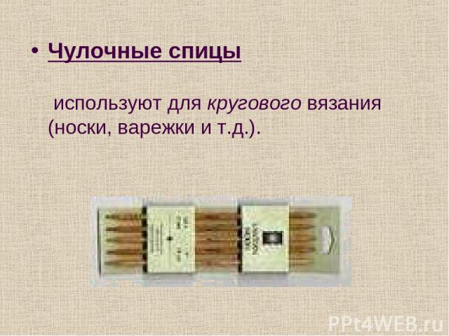 Чулочные спицы используют для кругового вязания (носки, варежки и т.д.).